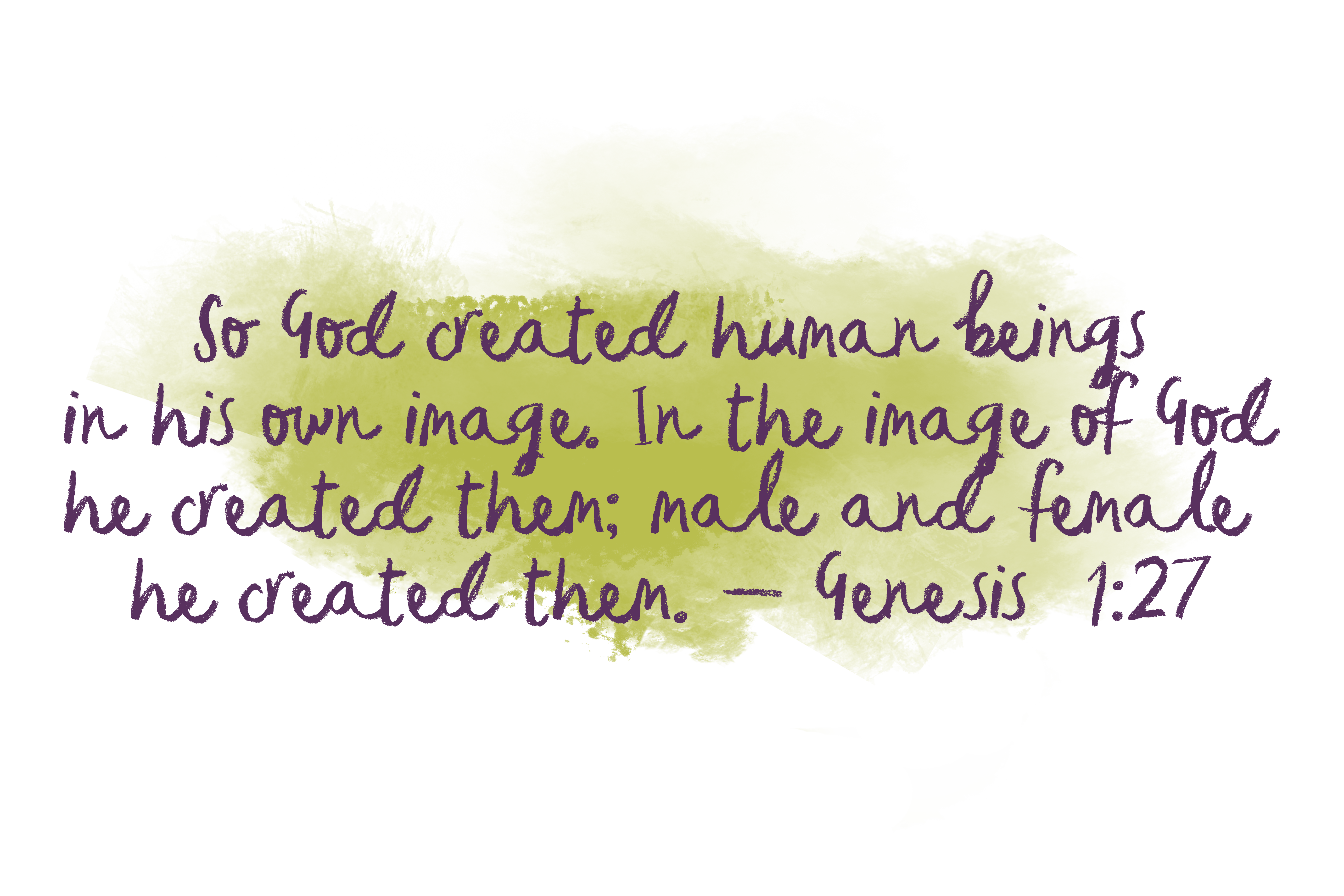 So God created human beings in his own image. In the image of God he created them; male and female he created them. - Genesis 1:27
